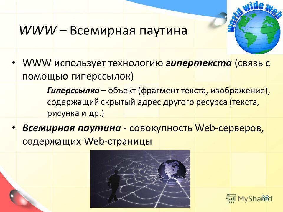 WWW – Всемирная паутина WWW использует технологию гипертекста (связь с помощью гиперссылок) Гиперссылка – объект (фрагмент текста, изображение), содержащий скрытый адрес другого ресурса (текста, рисунка и др.) Всемирная паутина - совокупность Web-сер