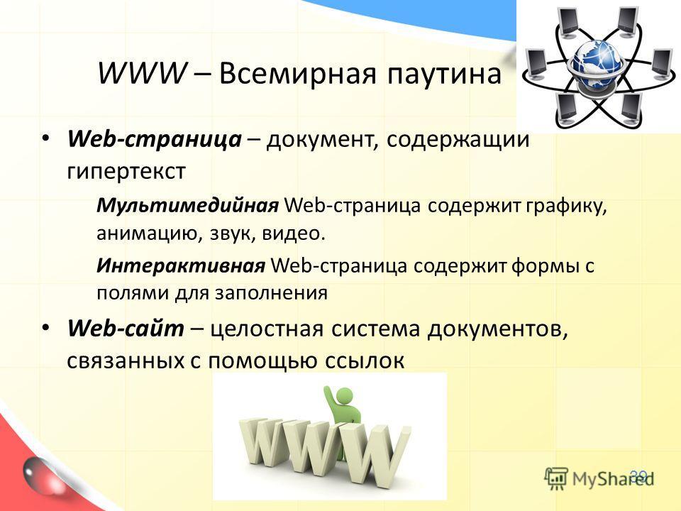 WWW – Всемирная паутина Web-страница – документ, содержащий гипертекст Мультимедийная Web-страница содержит графику, анимацию, звук, видео. Интерактивная Web-страница содержит формы с полями для заполнения Web-сайт – целостная система документов, свя