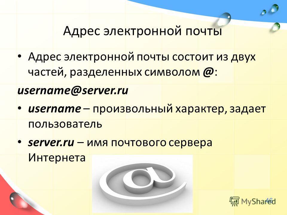 Адрес электронной почты Адрес электронной почты состоит из двух частей, разделенных символом @: username@server.ru username – произвольный характер, задает пользователь server.ru – имя почтового сервера Интернета 46