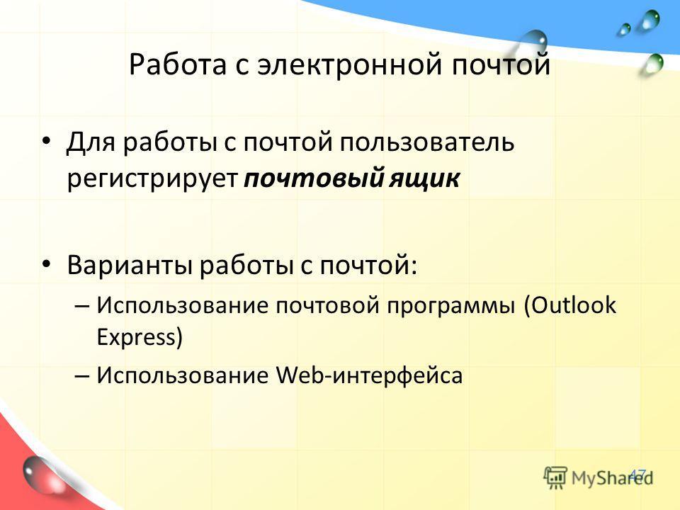 Работа с электронной почтой Для работы с почтой пользователь регистрирует почтовый ящик Варианты работы с почтой: – Использование почтовой программы (Outlook Express) – Использование Web-интерфейса 47