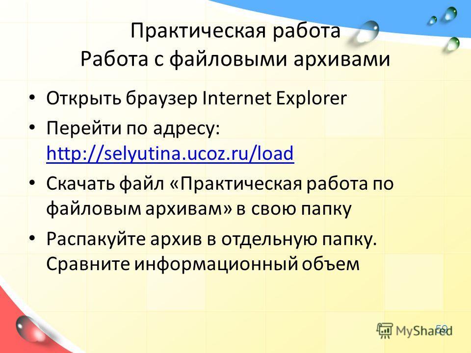 Практическая работа Работа с файловыми архивами Открыть браузер Internet Explorer Перейти по адресу: http://selyutina.ucoz.ru/load http://selyutina.ucoz.ru/load Скачать файл «Практическая работа по файловым архивам» в свою папку Распакуйте архив в от