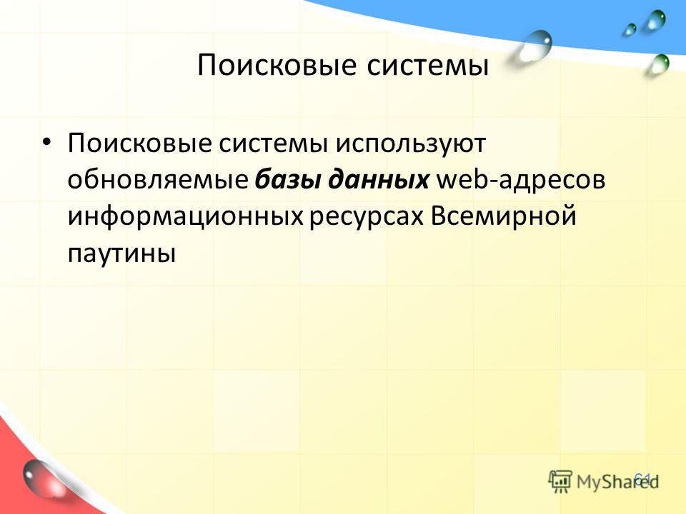 Поисковые системы Поисковые системы используют обновляемые базы данных web-адресов информационных ресурсах Всемирной паутины 61