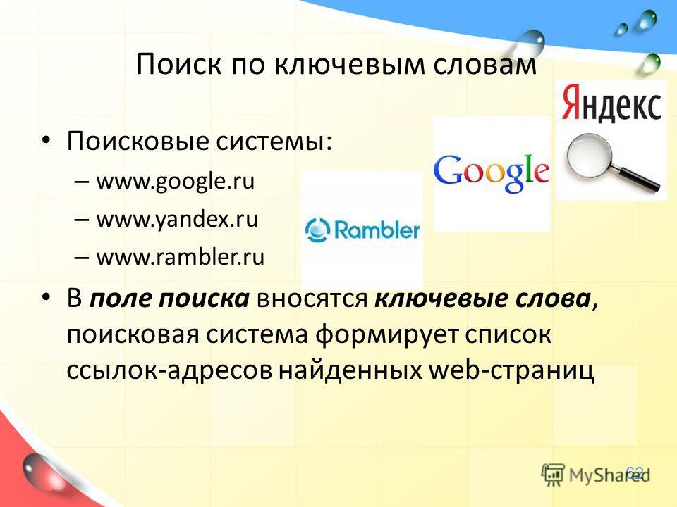 Поиск по ключевым словам Поисковые системы: – www.google.ru – www.yandex.ru – www.rambler.ru В поле поиска вносятся ключевые слова, поисковая система формирует список ссылок-адресов найденных web-страниц 62