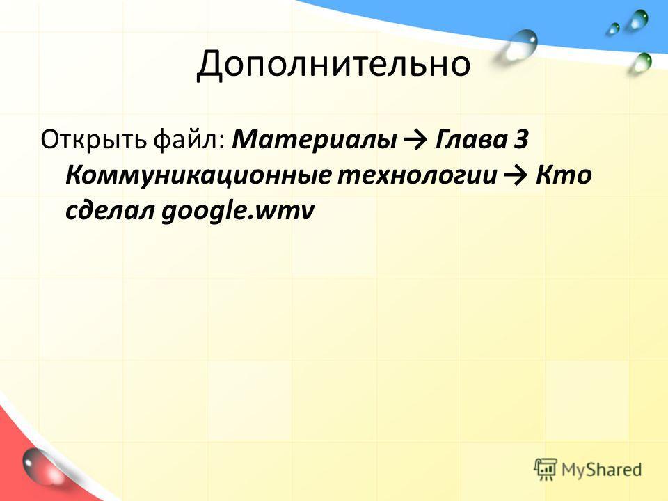 Дополнительно Открыть файл: Материалы Глава 3 Коммуникационные технологии Кто сделал google.wmv