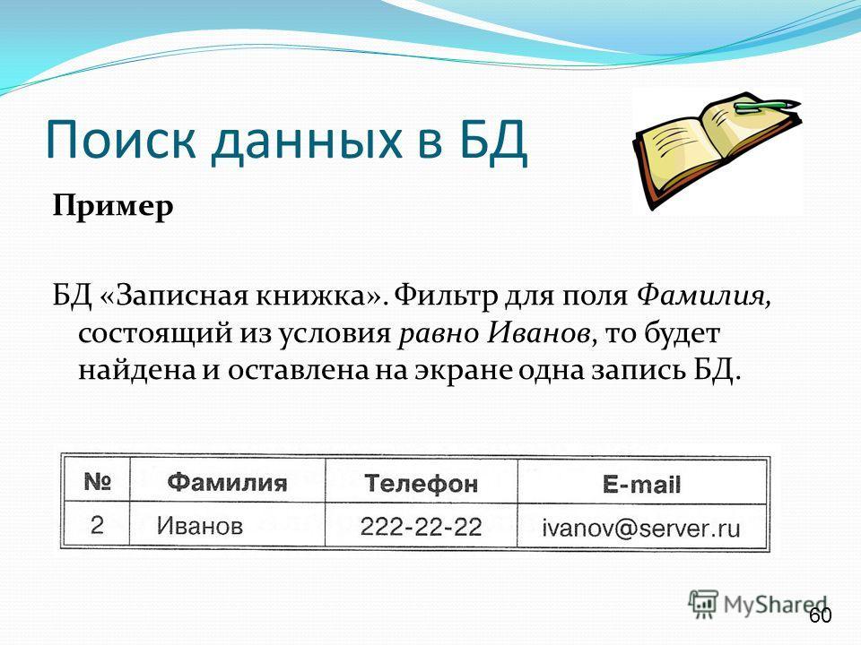 Пример БД «Записная книжка». Фильтр для поля Фамилия, состоящий из условия равно Иванов, то будет найдена и оставлена на экране одна запись БД. Поиск данных в БД 60