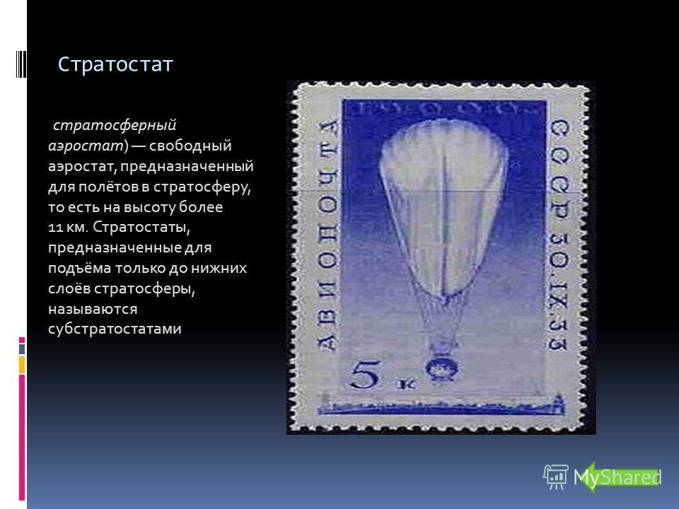 Стратостат (стратосферный аэростат) свободный аэростат, предназначенный для полётов в стратосферу, то есть на высоту более 11 км. Стратостаты, предназначенные для подъёма только до нижних слоёв стратосферы, называются субстратостатами.