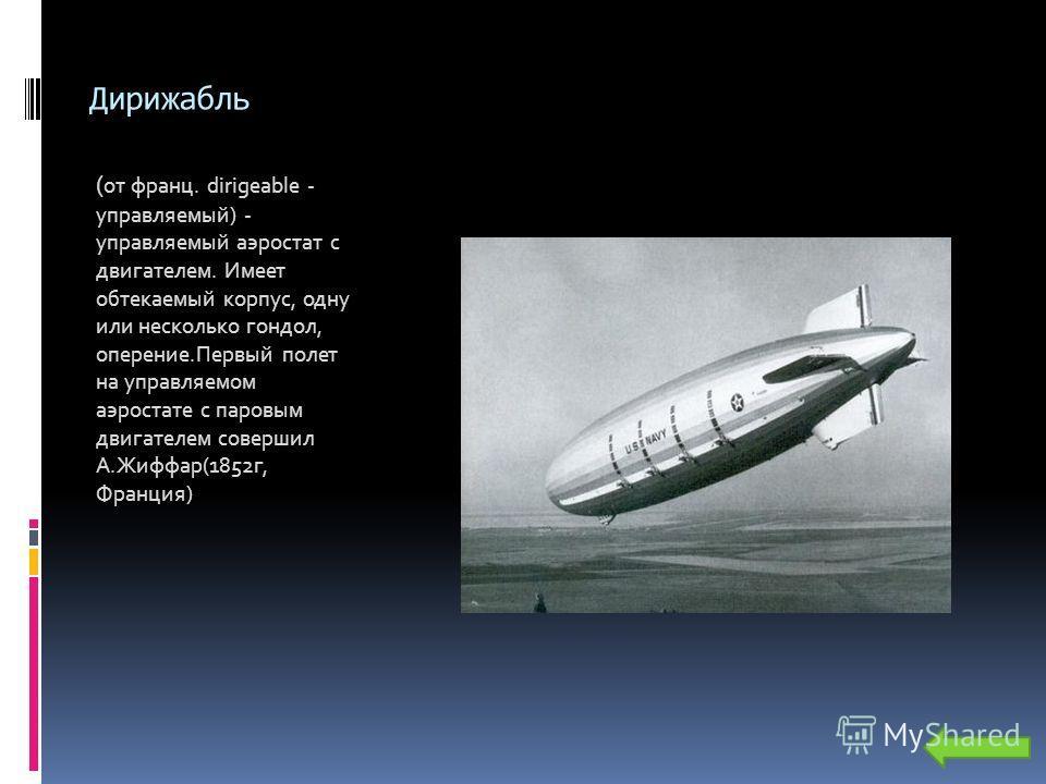 Дирижабль ( от франц. dirigeable - управляемый) - управляемый аэростат с двигателем. Имеет обтекаемый корпус, одну или несколько гондол, оперение.Первый полет на управляемом аэростате с паровым двигателем совершил А.Жиффар(1852г, Франция)