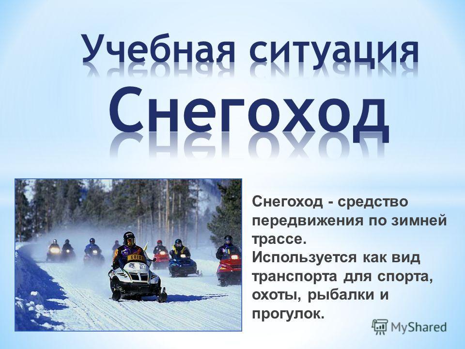 Снегоход - средство передвижения по зимней трассе. Используется как вид транспорта для спорта, охоты, рыбалки и прогулок.