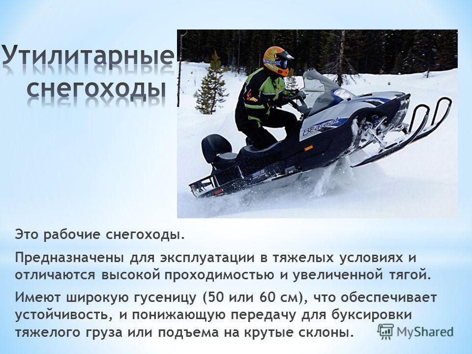 Это рабочие снегоходы. Предназначены для эксплуатации в тяжелых условиях и отличаются высокой проходимостью и увеличенной тягой. Имеют широкую гусеницу (50 или 60 см), что обеспечивает устойчивость, и понижающую передачу для буксировки тяжелого груза
