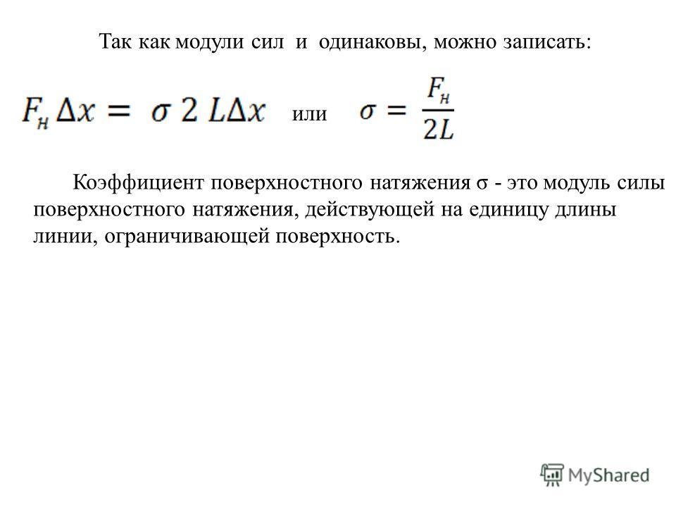 Так как модули сил и одинаковы, можно записать: или Коэффициент поверхностного натяжения σ - это модуль силы поверхностного натяжения, действующей на единицу длины линии, ограничивающей поверхность.
