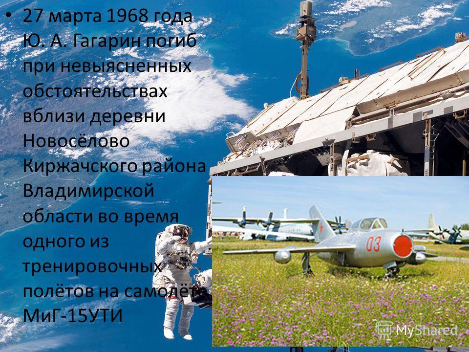 27 марта 1968 года Ю. А. Гагарин погиб при невыясненных обстоятельствах вблизи деревни Новосёлово Киржачского района Владимирской области во время одного из тренировочных полётов на самолёте МиГ-15УТИ