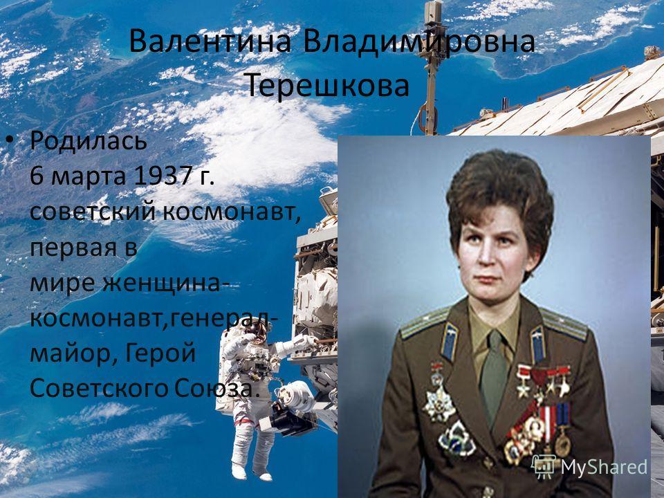 Валентина Владимировна Терешкова Родилась 6 марта 1937 г. советский космонавт, первая в мире женщина- космонавт,генерал- майор, Герой Советского Союза.