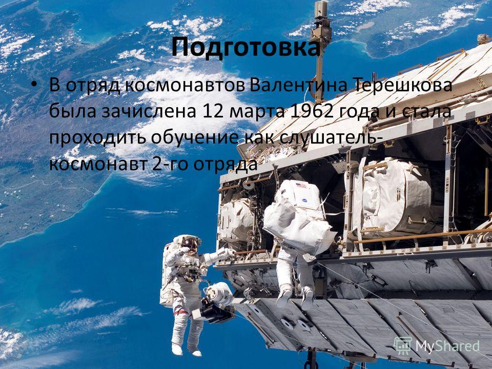 Подготовка В отряд космонавтов Валентина Терешкова была зачислена 12 марта 1962 года и стала проходить обучение как слушатель- космонавт 2-го отряда