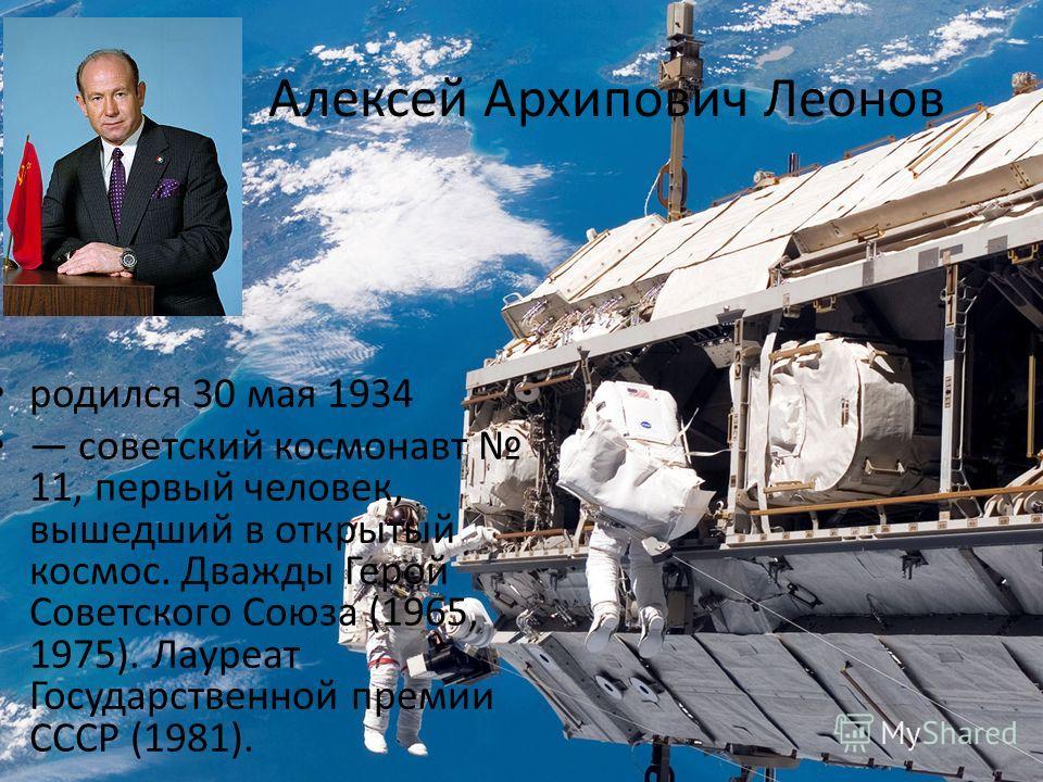 Алексей Архипович Леонов родился 30 мая 1934 советский космонавт 11, первый человек, вышедший в открытый космос. Дважды Герой Советского Союза (1965, 1975). Лауреат Государственной премии СССР (1981).