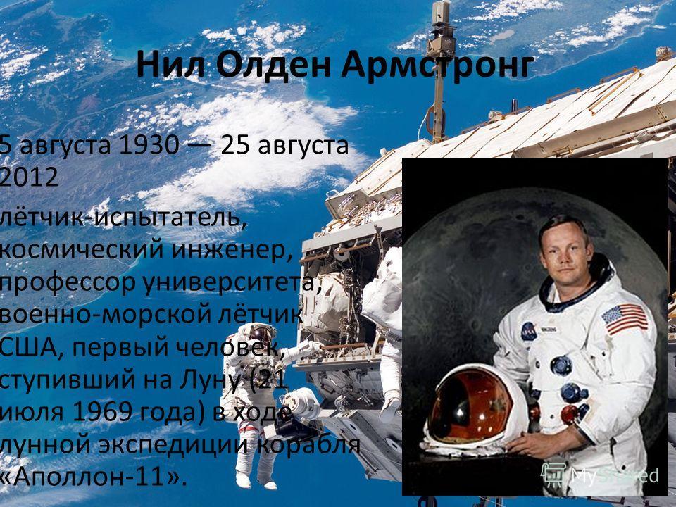 Нил Олден Армстронг 5 августа 1930 25 августа 2012 лётчик-испытатель, космический инженер, профессор университета, военно-морской лётчик США, первый человек, ступивший на Луну (21 июля 1969 года) в ходе лунной экспедиции корабля «Аполлон-11».