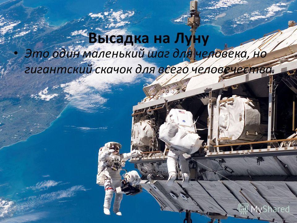 Высадка на Луну Это один маленький шаг для человека, но гигантский скачок для всего человечества.