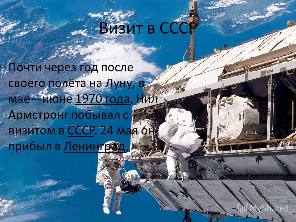 Визит в СССР Почти через год после своего полёта на Луну, в маеиюне 1970 года, Нил Армстронг побывал с визитом в СССР. 24 мая он прибыл в Ленинград,