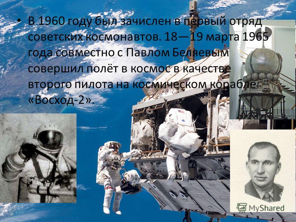 В 1960 году был зачислен в первый отряд советских космонавтов. 1819 марта 1965 года совместно с Павлом Беляевым совершил полёт в космос в качестве второго пилота на космическом корабле «Восход-2».