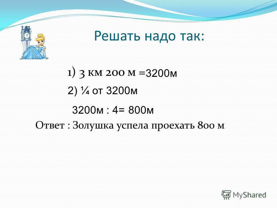 Решать надо так: 1) 3 км 200 м = Ответ : Золушка успела проехать 800 м 3200м 2) ¼ от 3200м 3200м : 4=800м