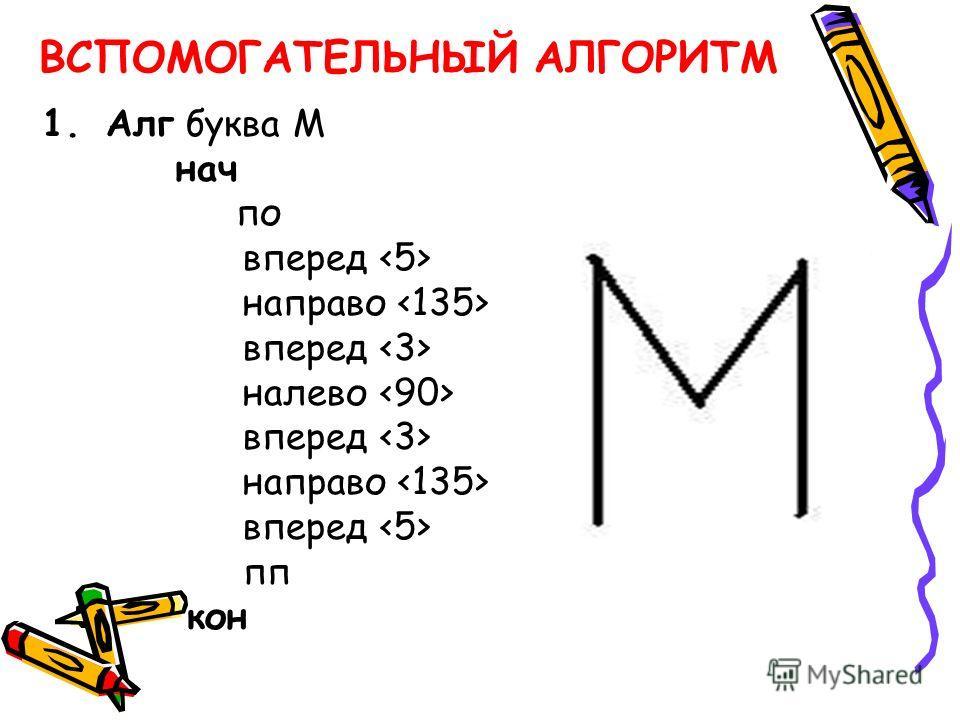 ВСПОМОГАТЕЛЬНЫЙ АЛГОРИТМ 1.Алг буква М нач по вперед направо вперед налево вперед направо вперед пп кон