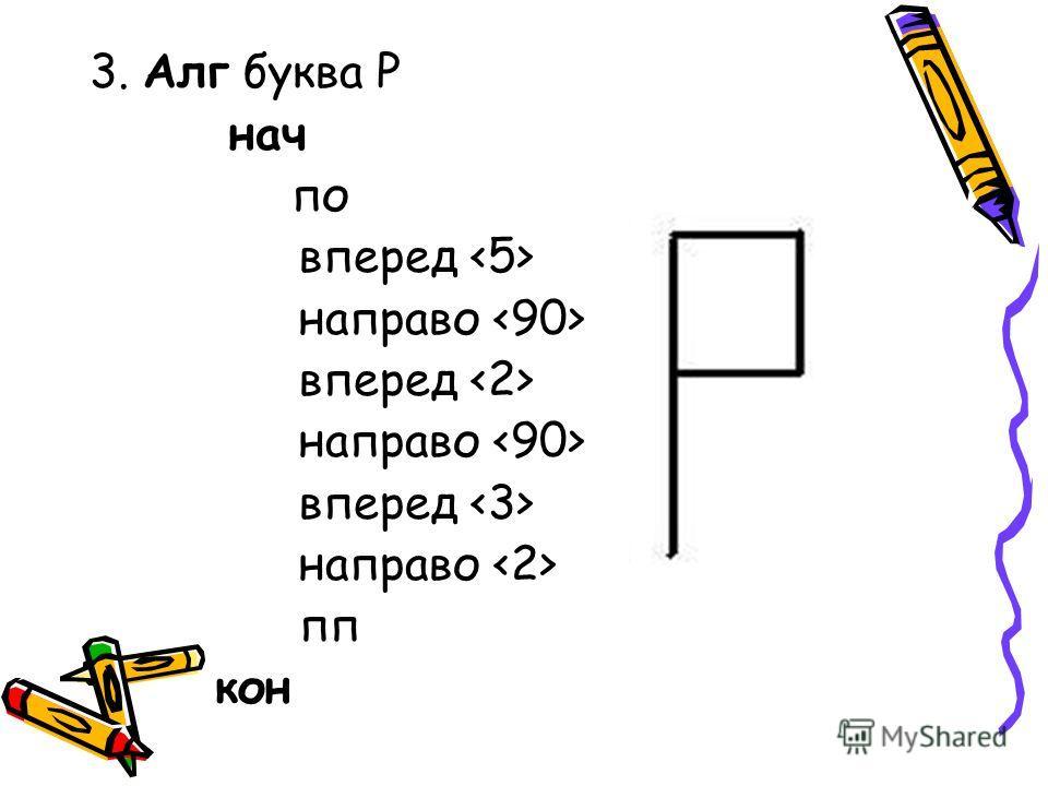 3. Алг буква Р нач по вперед направо вперед направо вперед направо пп кон