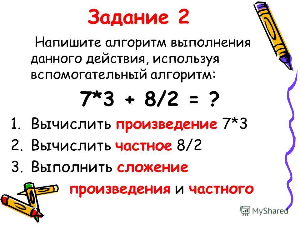Задание 2 Напишите алгоритм выполнения данного действия, используя вспомогательный алгоритм: 7*3 + 8/2 = ? 1.Вычислить произведение 7*3 2.Вычислить частное 8/2 3.Выполнить сложение произведения и частного