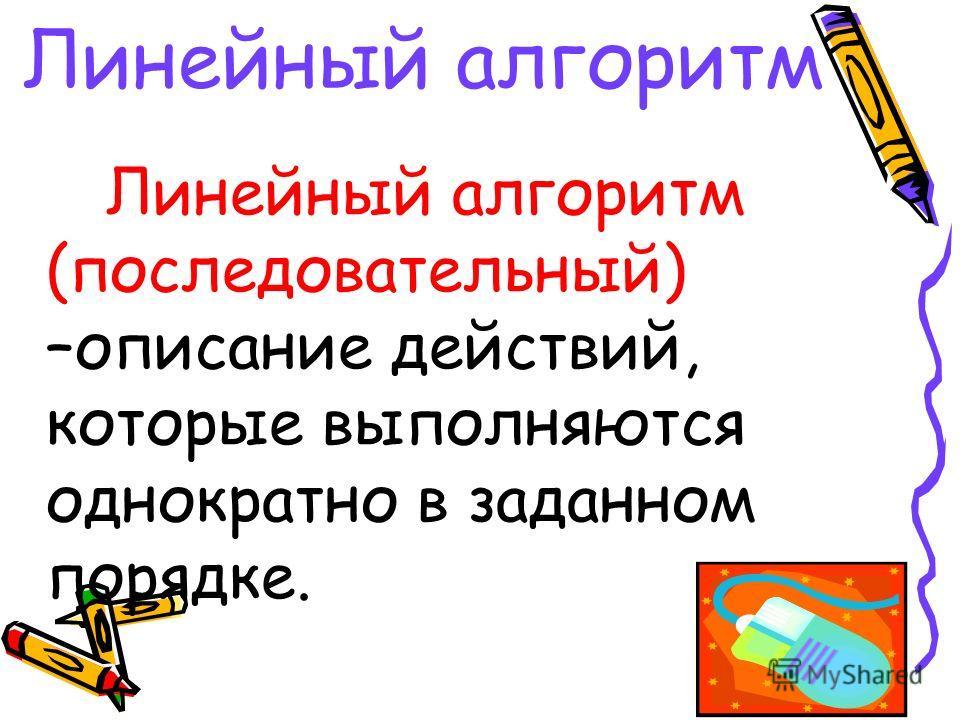Линейный алгоритм Линейный алгоритм (последовательный) –описание действий, которые выполняются однократно в заданном порядке.