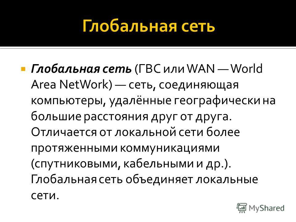 Глобальная сеть (ГВС или WAN World Area NetWork) сеть, соединяющая компьютеры, удалённые географически на большие расстояния друг от друга. Отличается от локальной сети более протяженными коммуникациями (спутниковыми, кабельными и др.). Глобальная се
