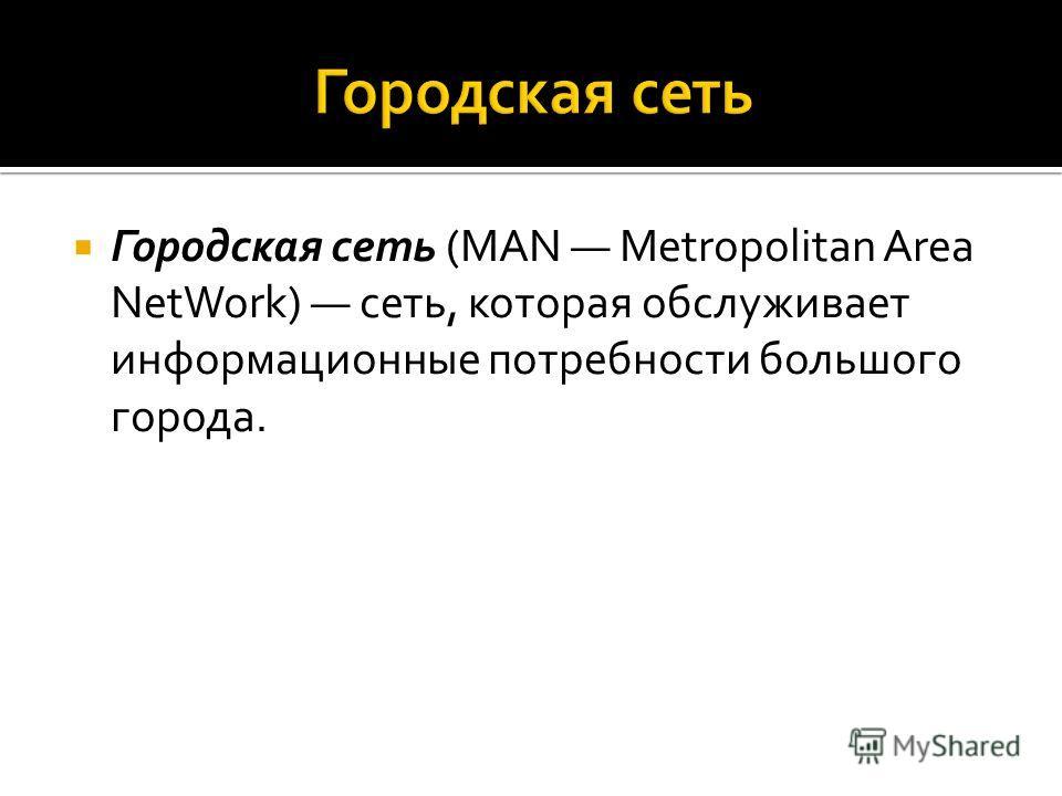 Городская сеть (MAN Metropolitan Area NetWork) сеть, которая обслуживает информационные потребности большого города.