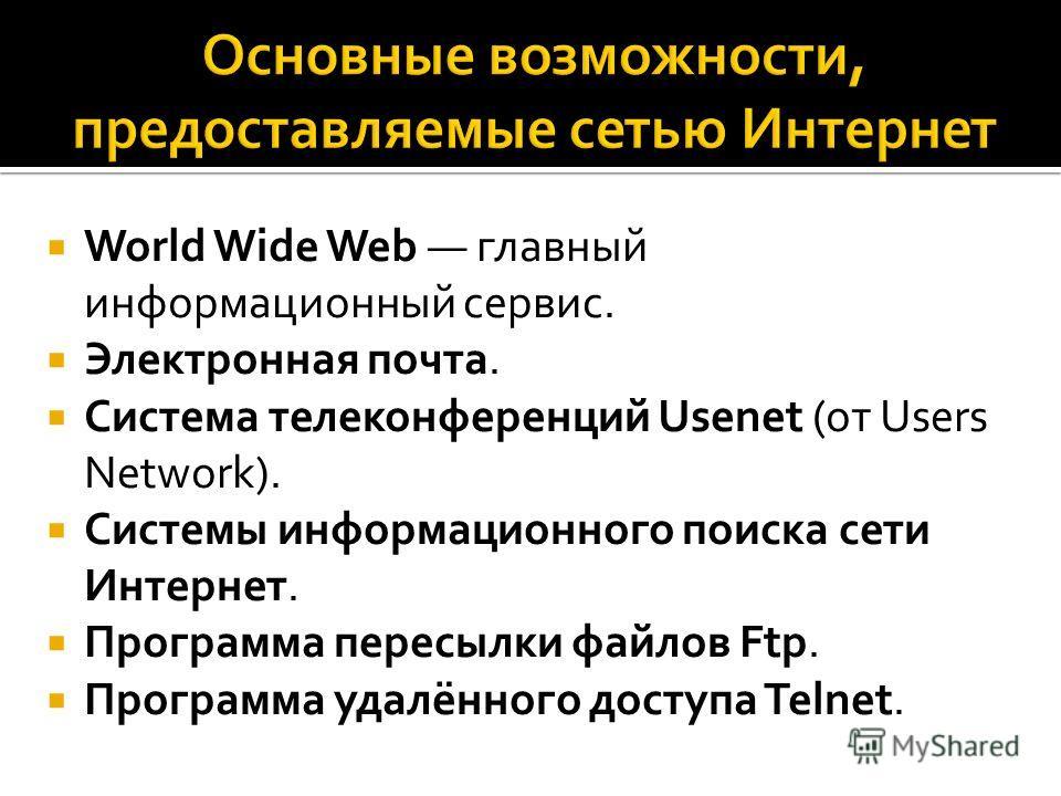 World Wide Web главный информационный сервис. Электронная почта. Cистема телеконференций Usenet (от Users Network). Системы информационного поиска сети Интернет. Программа пересылки файлов Ftp. Программа удалённого доступа Telnet.