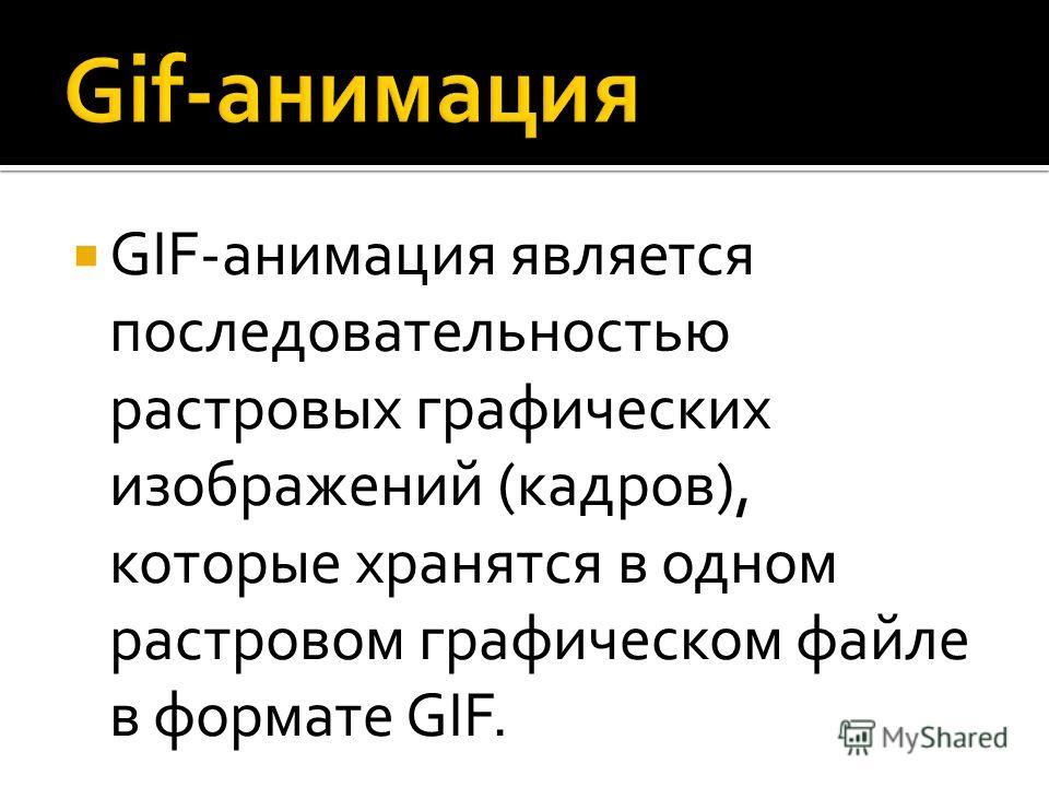 GIF-анимация является последовательностью растровых графических изображений (кадров), которые хранятся в одном растровом графическом файле в формате GIF.