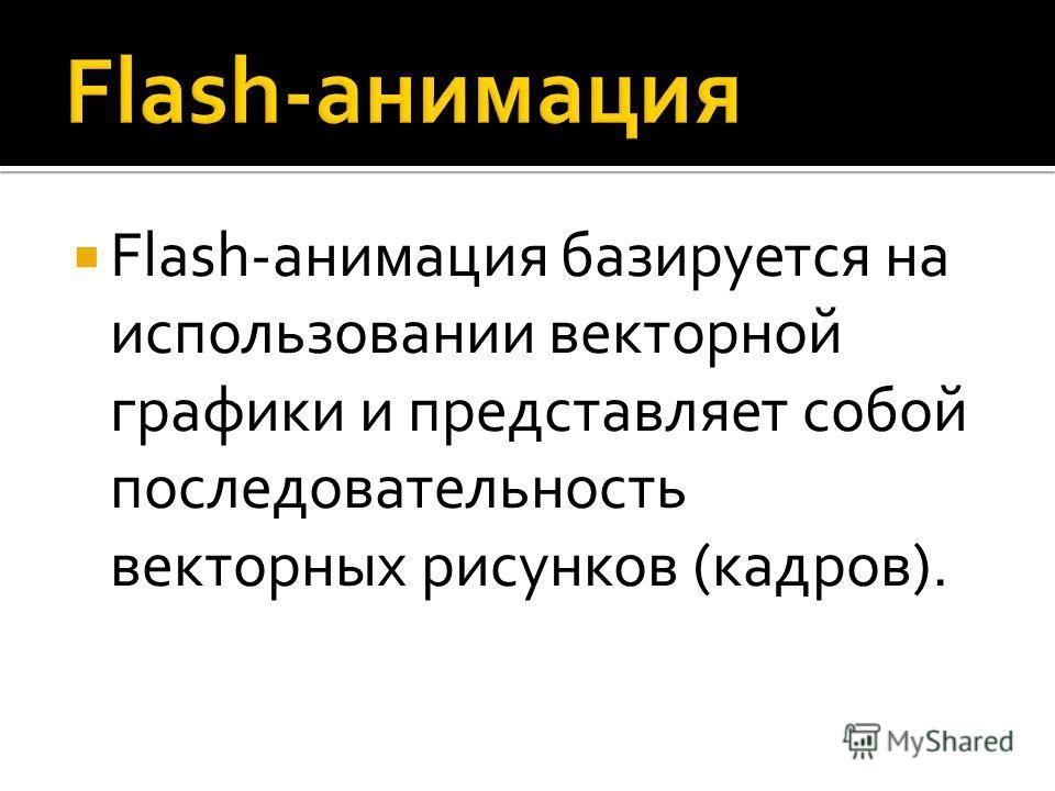 Flash-анимация базируется на использовании векторной графики и представляет собой последовательность векторных рисунков (кадров).
