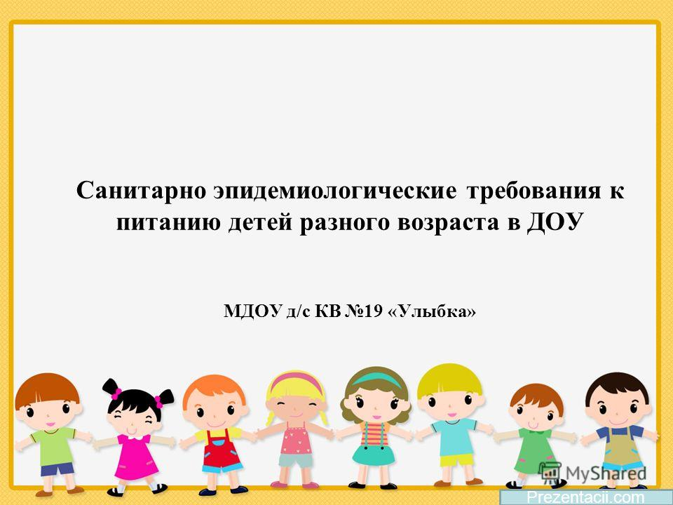 Санитарно эпидемиологические требования к питанию детей разного возраста в ДОУ МДОУ д/с КВ 19 «Улыбка» Prezentacii.com