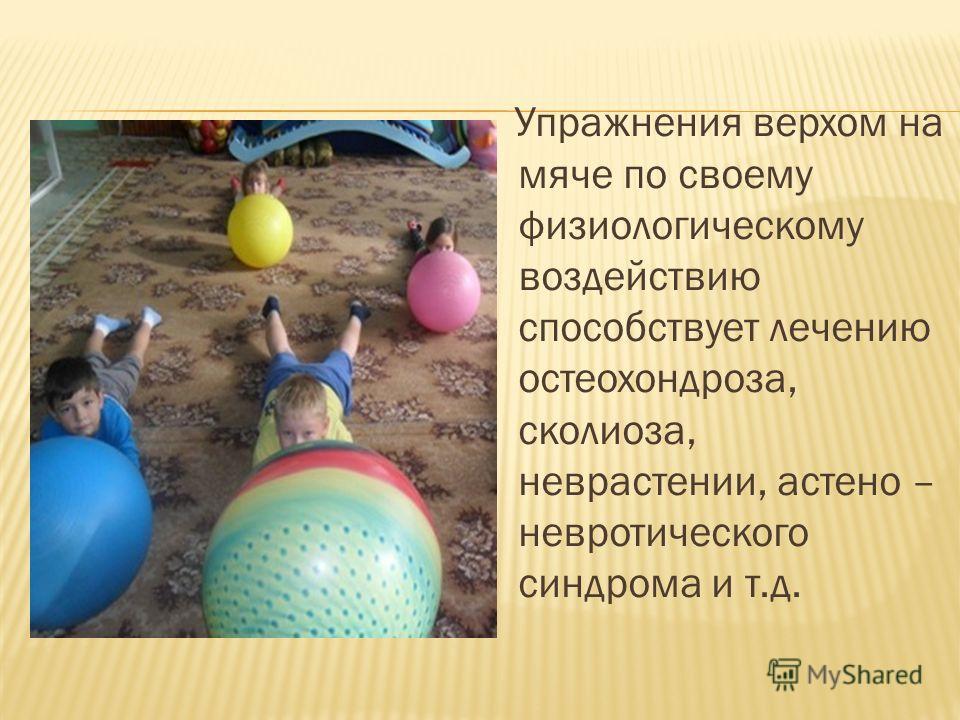 Упражнения верхом на мяче по своему физиологическому воздействию способствует лечению остеохондроза, сколиоза, неврастении, астено – невротического синдрома и т.д.