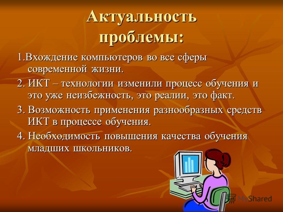 Актуальность проблемы: 1.Вхождение компьютеров во все сферы современной жизни. 2. ИКТ – технологии изменили процесс обучения и это уже неизбежность, это реалии, это факт. 3. Возможность применения разнообразных средств ИКТ в процессе обучения. 4. Нео