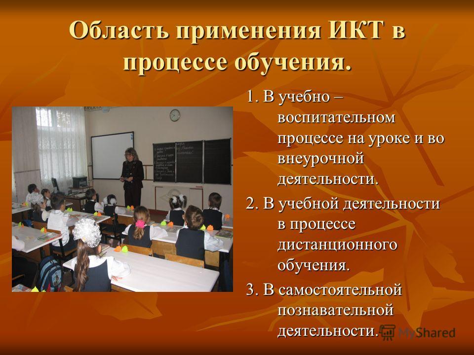 Область применения ИКТ в процессе обучения. 1. В учебно – воспитательном процессе на уроке и во внеурочной деятельности. 2. В учебной деятельности в процессе дистанционного обучения. 3. В самостоятельной познавательной деятельности.