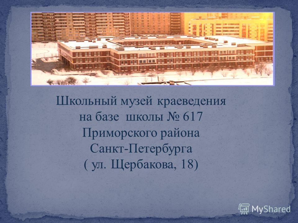 Школьный музей краеведения на базе школы 617 Приморского района Санкт-Петербурга ( ул. Щербакова, 18)