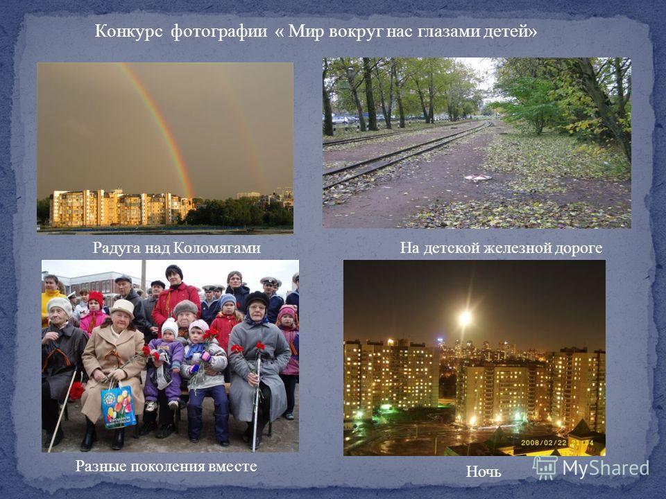 Конкурс фотографии « Мир вокруг нас глазами детей» Разные поколения вместе Радуга над КоломягамиНа детской железной дороге Ночь
