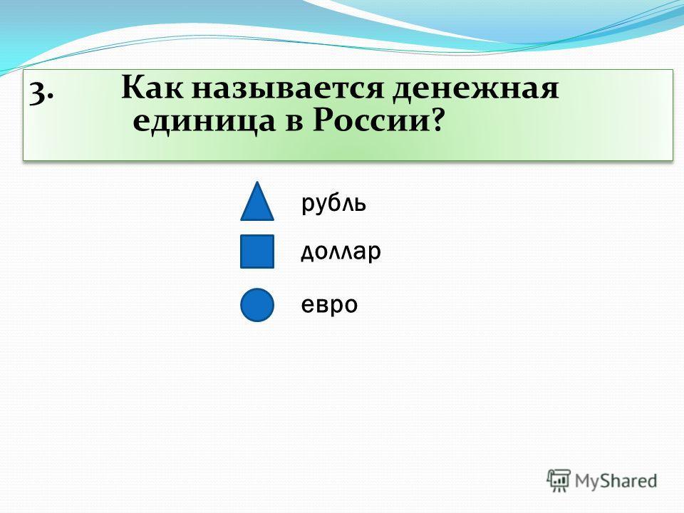 3. Как называется денежная единица в России? рубль доллар евро