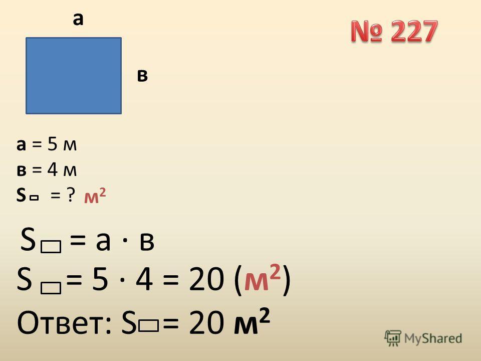 а в а = 5 м в = 4 м S = ? м2м2 S = а · в S = 5 · 4 = 20 (м 2 ) Ответ: S = 20 м 2