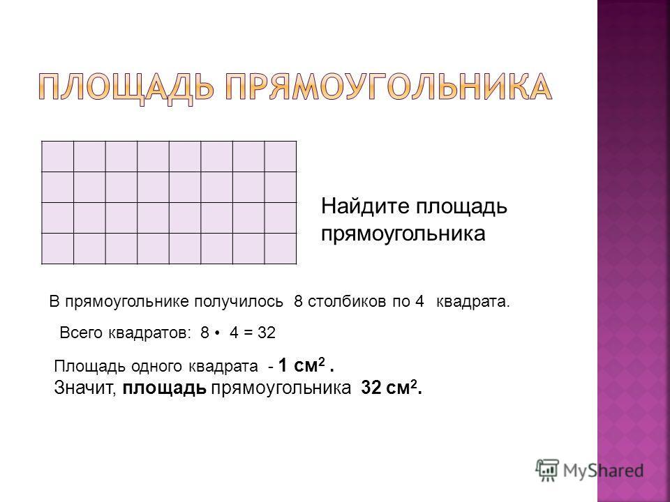 Найдите площадь прямоугольника В прямоугольнике получилось 8 столбиков по4квадрата. Всего квадратов:8 4 = 32 Площадь одного квадрата - 1 см 2. Значит, площадь прямоугольника 32 см 2.