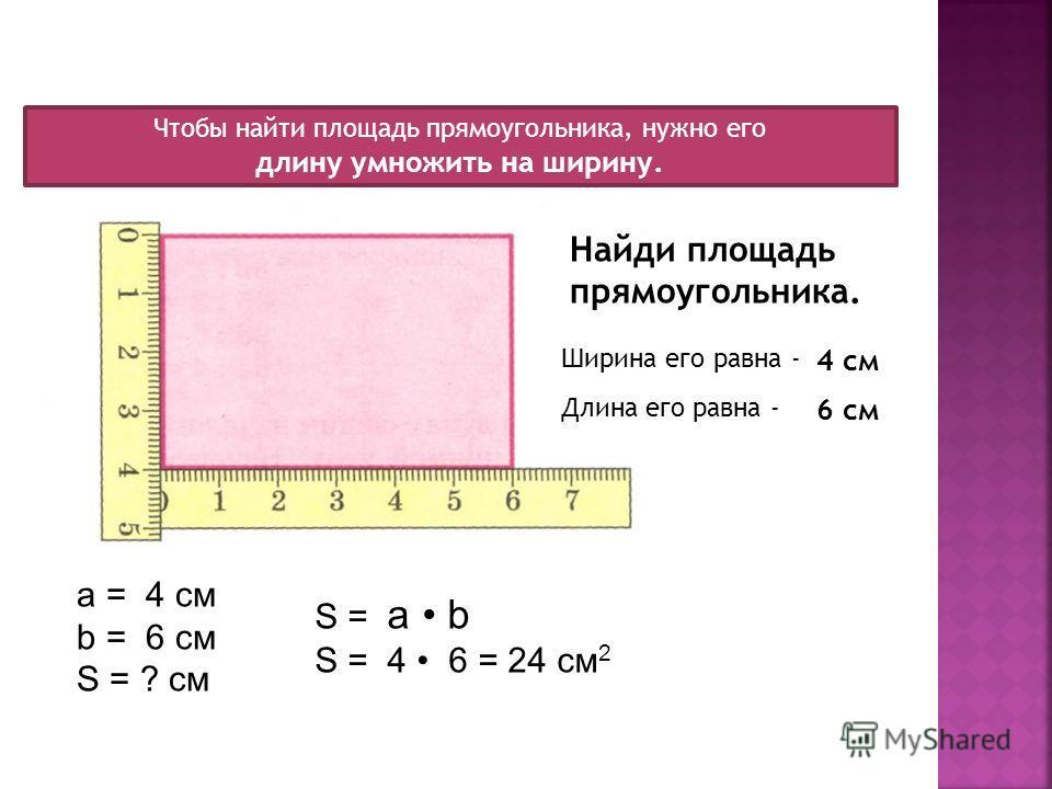 Найди площадь прямоугольника. Длина его равна - Ширина его равна - 4 см 6 см Чтобы найти площадь прямоугольника, нужно его длину умножить на ширину. a = 4 см b = 6 см S = ? см S = a b S = 4 6 = 24 см 2