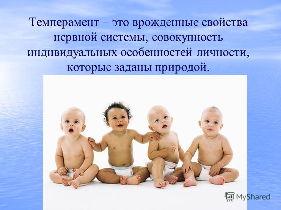 Темперамент – это врожденные свойства нервной системы, совокупность индивидуальных особенностей личности, которые заданы природой.