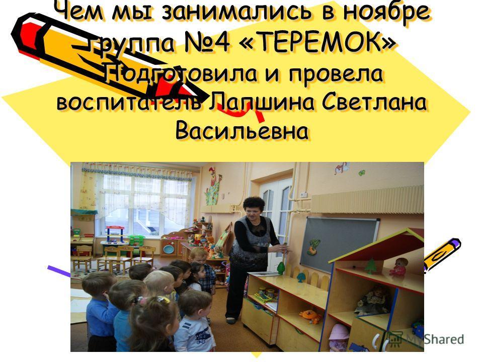 Чем мы занимались в ноябре группа 4 «ТЕРЕМОК» Подготовила и провела воспитатель Лапшина Светлана Васильевна