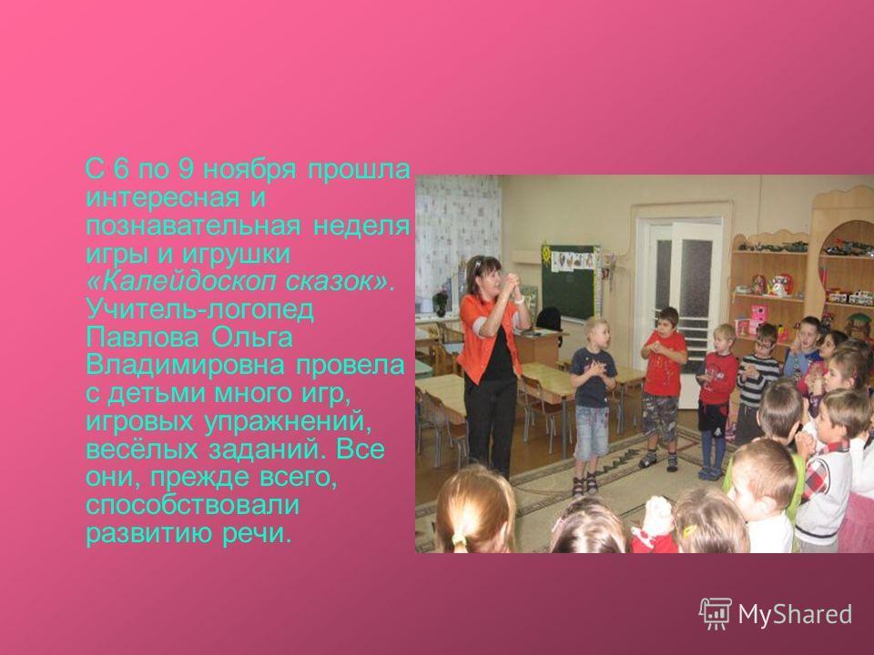 С 6 по 9 ноября прошла интересная и познавательная неделя игры и игрушки «Калейдоскоп сказок». Учитель-логопед Павлова Ольга Владимировна провела с детьми много игр, игровых упражнений, весёлых заданий. Все они, прежде всего, способствовали развитию