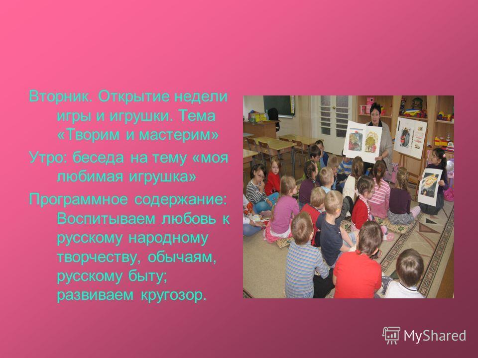Вторник. Открытие недели игры и игрушки. Тема «Творим и мастерим» Утро: беседа на тему «моя любимая игрушка» Программное содержание: Воспитываем любовь к русскому народному творчеству, обычаям, русскому быту; развиваем кругозор.