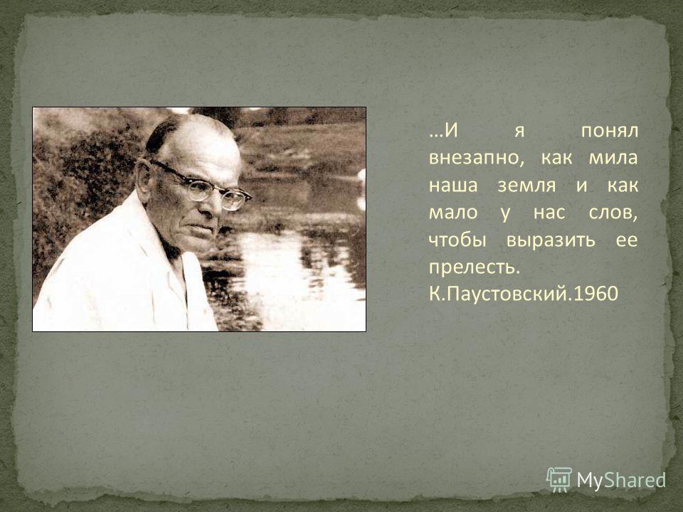 …И я понял внезапно, как мила наша земля и как мало у нас слов, чтобы выразить ее прелесть. К.Паустовский.1960