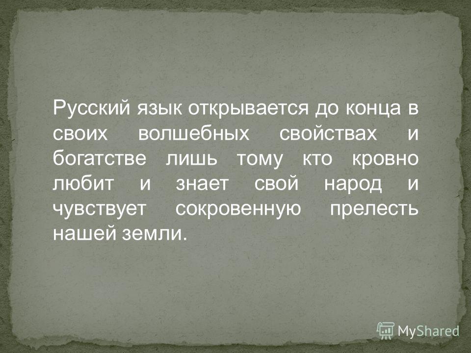Русский язык открывается до конца в своих волшебных свойствах и богатстве лишь тому кто кровно любит и знает свой народ и чувствует сокровенную прелесть нашей земли.
