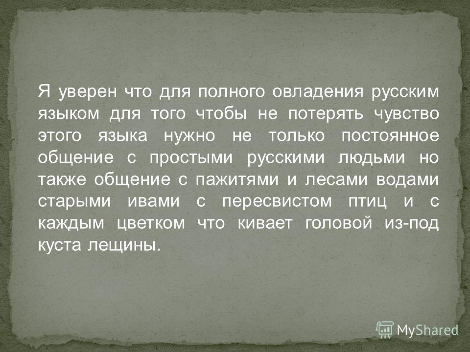 Я уверен что для полного овладения русским языком для того чтобы не потерять чувство этого языка нужно не только постоянное общение с простыми русскими людьми но также общение с пажитями и лесами водами старыми ивами с пересвистом птиц и с каждым цве