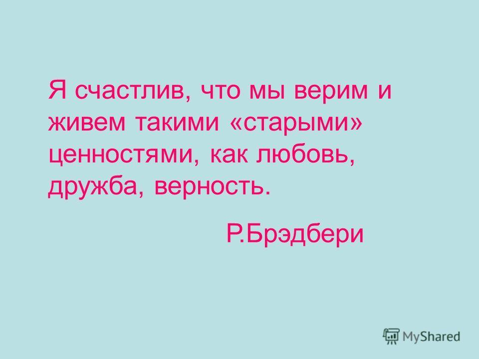 Я счастлив, что мы верим и живем такими «старыми» ценностями, как любовь, дружба, верность. Р.Брэдбери